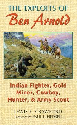 The Exploits of Ben Arnold: Indian Fighter, Gold Miner, Cowboy, Hunter and Army Scout