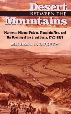 Desert Between the Mountains: Mormons, Miners, Padres, Mountain Men and the Opening of the Great Basin, 1772-1869