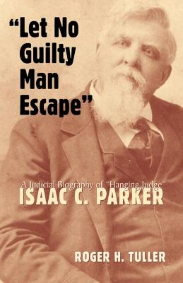Let No Guilty Man Escape: A Biography of Hanging Judge Isaac C. Parker
