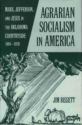 Agrarian Socialism in America: Marx, Jefferson and Jesus in the Oklahoma Countryside, 1904-1920