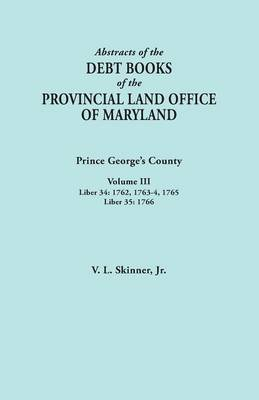 Abstracts of the Debt Books of the Provincial Land Office of Maryland: Prince George's County, Volume III. Liber 34: 1762, 1763-64, 1765; Liber 35: 17