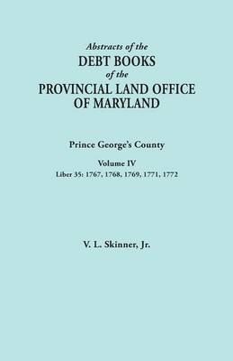 Abstracts of the Debt Books of the Provincial Land Office of Maryland: Prince George's County, Volume IV. Liber 35: 1767, 1768, 1769, 1771, 1772