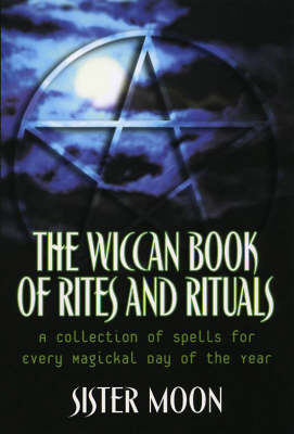 The Wiccan Book Of Rites And Rituals: A Collection of Spells for Every Magickal Day of the Year