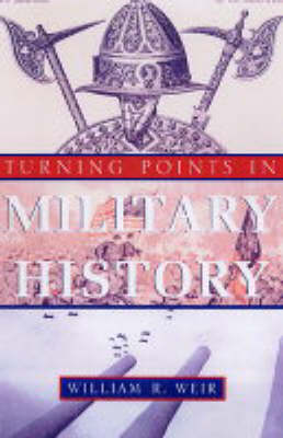 Turning Points In Military History: Weapons, Tactics, and Warfare Objectives That Changed the Way Wars are Fought