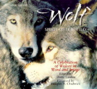 Wolf: Spirit of the Wild - A Celebration of Wolves in Word and Image