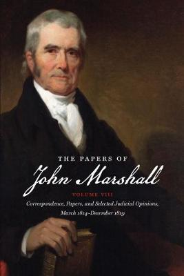 The Papers of John Marshall: Vol. VIII: Correspondence, Papers, and Selected Judicial Opinions, March 1814-December 1819