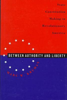 Between Authority and Liberty: State Constitution Making in Revolutionary America