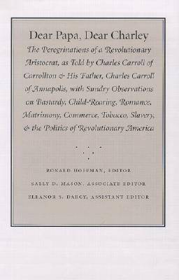 Dear Papa, Dear Charley: The Peregrinations of a Revolutionary Aristocrat, as Told by Charles Carroll of Carrollton and His Father, Charles Carroll of Annapolis, with Sundry Observations on Bastardy, Child-Rearing, Romance, Matrimony, Commerce, Tobacco, S
