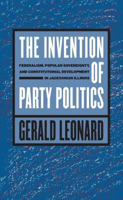The Invention of Party Politics: Federalism, Popular Sovereignty, and Constitutional Development in Jacksonian Illinois