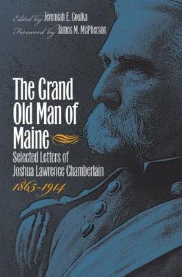 The Grand Old Man of Maine: Selected Letters of Joshua Lawrence Chamberlain, 1865-1914