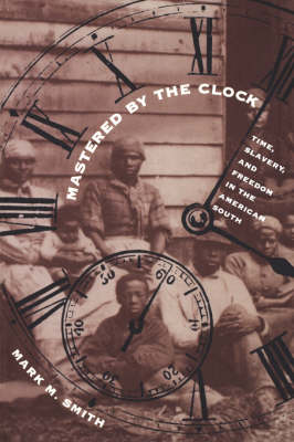 Mastered by the Clock: Time, Slavery, and Freedom in the American South