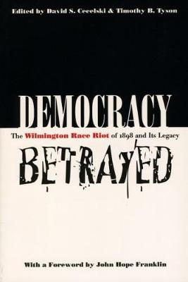 Democracy Betrayed: The Wilmington Race Riot of 1898 and Its Legacy