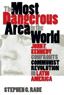 The Most Dangerous Area in the World: John F. Kennedy Confronts Communist Revolution in Latin America
