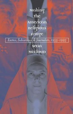 Making the American Religious Fringe: Exotics, Subversives, and Journalists, 1955-1993