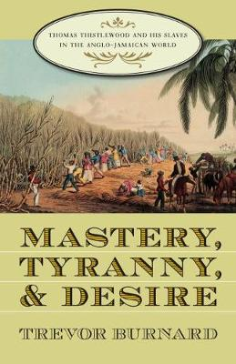 Mastery, Tyranny, and Desire: Thomas Thistlewood and His Slaves in the Anglo-Jamaican World
