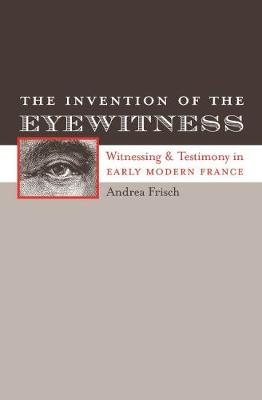 The Invention of the Eyewitness: Witnessing and Testimony in Early Modern France