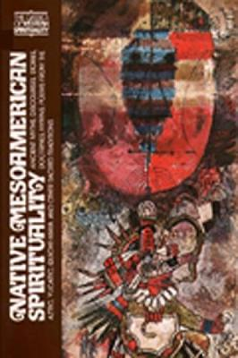 Native Mesoamerican Spirituality: Ancient Myths, Discourses, Stories, Doctrines, Hymns, Poems from the Aztec, Yucatec, Quiche-Maya and Other Sacred Traditions