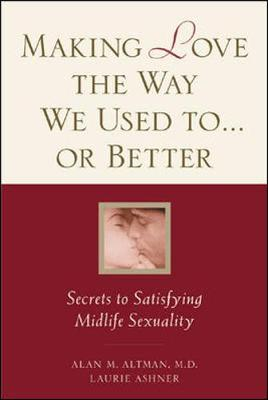 Making Love the Way We Used to-- or Better: Secrets to Satisfying Midlife Sexuality