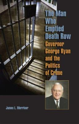The Man Who Emptied Death Row: Governor George Ryan and the Politics of Crime