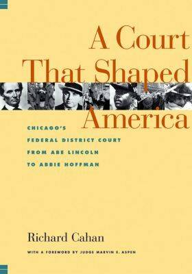 The Court That Shaped America: Chicago's Federal Court from Abe Lincoln to Abbie Hoffman