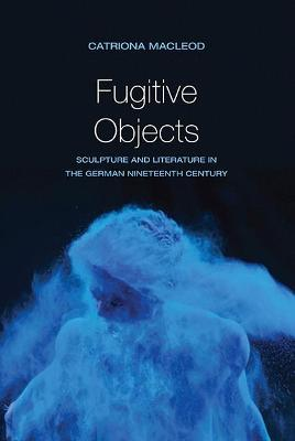 Fugitive Objects: Sculpture and Literature in the German Nineteenth Century