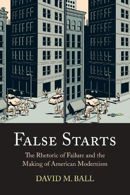 False Starts: The Rhetoric of Failure and the Making of American Modernism