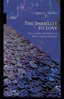 The Inability to Love: Jews, Gender, and America in Recent German Literature