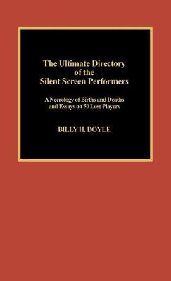 The Ultimate Directory of Silent Screen Performers: A Necrology of Births and Deaths and Essays on 50 Lost Players