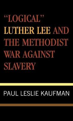 Logical Luther Lee and the Methodist War Against Slavery
