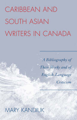Caribbean and South Asian Writers in Canada: A Bibliography of Their Works and of English-Language Criticism