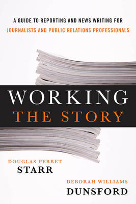 Working the Story: A Guide to Reporting and News Writing for Journalists and Public Relations Professionals