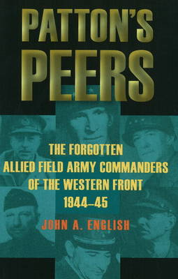 Patton's Peers: The Forgotten Allied Field Army Commanders of the Western Front, 1944-45
