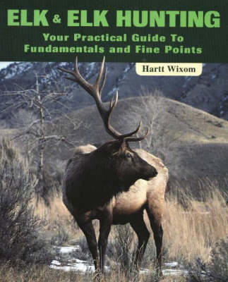 Elk and Elk Hunting: Your Practical Guide to Fundamentals and Fine Points