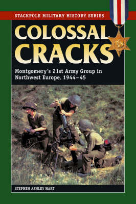 Colossal Cracks: Montgomery'S 21st Army Group in Northwest Europe, 1944-45