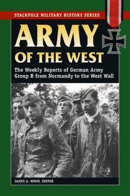 Army of the West: The Weekly Reports of German Army Group B from Normandy to the West Wall