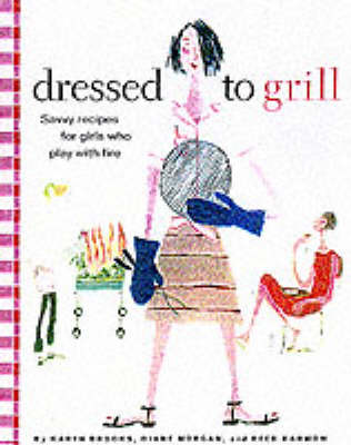 Dressed to Grill: Savvy Secrets and Tempting Recipes for Girls Who Play with Fire