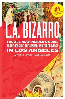 L.A. Bizarro: The All New Insider's Guide to the Obscure, the Absurd, and the Perverse in Los Angeles