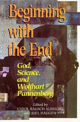 Beginning with the End: God, Science, and Wolfhart Pannenberg