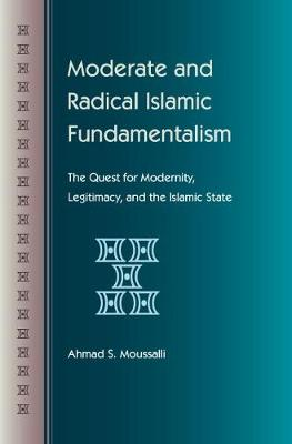 Moderate and Radical Islamic Fundamentalism: The Quest for Modernity, Legitimacy and the Islamic State