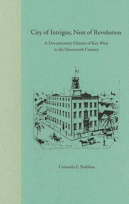 City of Intrigue, Nest of Revolution: A Documentary History of Key West in the Nineteenth Century