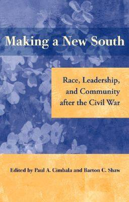 Making a New South: Race, Leadership, and Community After the Civil War