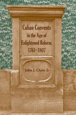 Cuban Convents in the Age of Enlightened Reform, 1761-1807