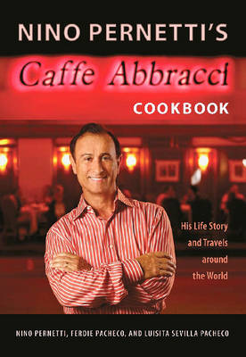 Nino Pernetti's Caffe Abbracci Cookbook: His Life Story and Travels Around the World