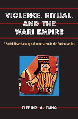 Violence, Ritual and the Wari Empire: A Social Bioarchaeology of Imperialism in the Ancient Andes