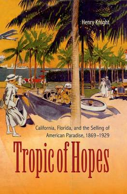 Tropic of Hopes: California, Florida, and the Selling of American Paradise, 1869-1929