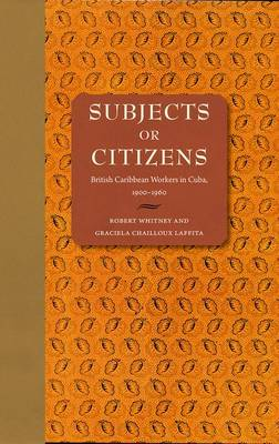 Subjects or Citizens: British Caribbean Workers in Cuba, 1900-1960