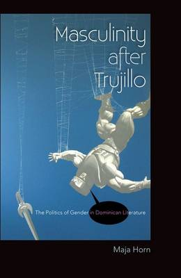 Masculinity After Trujillo: The Politics of Gender in Dominican Literature