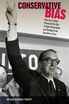 Conservative Bias: How Jesse Helms Pioneered the Rise of Right-Wing Media and Realigned the Republican Party