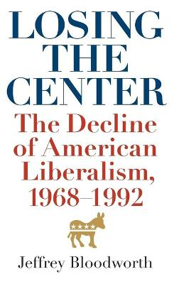 Losing the Center: The Decline of American Liberalism, 1968--1992