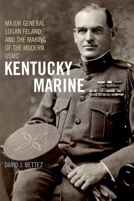 Kentucky Marine: Major General Logan Feland and the Making of the Modern USMC
